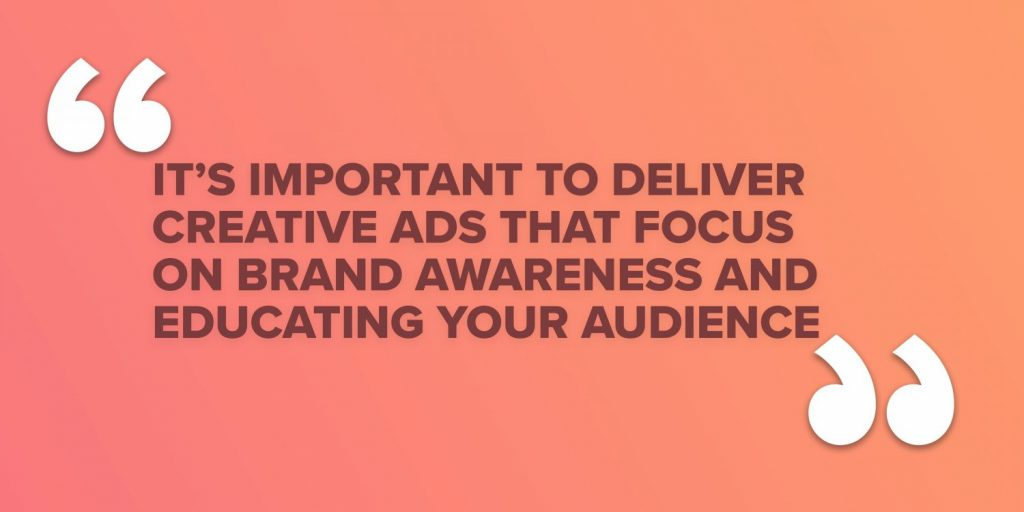It's important to deliver creative ads that focus on brand awareness and educating your audience