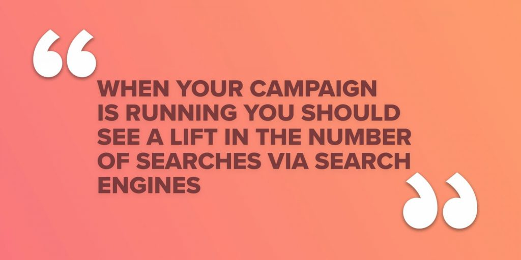 When your campaign is running you should see a lift in the number of searches via search engines