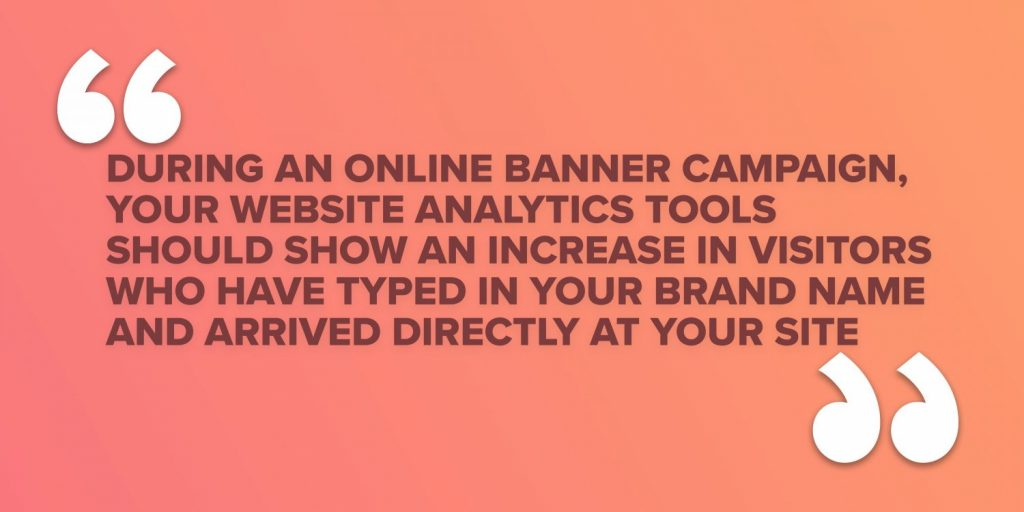 During an online banner campaign, your website analytics tools should show an increase in visitors who have typed in your brand name and arrived directly at your site